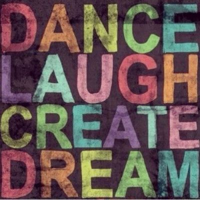 Dance, Laugh, Create, Dream